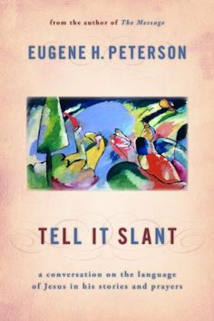 Tell It Slant: A Conversation on the Language of Jesus in His Stories and Prayers by Eugene Peterson. $11.20. Publication: September 21, 2012. Publisher: Wm. B. Eerdmans Publishing Company; Reprint edition (September 21, 2012)
