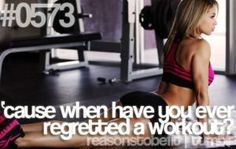 Reasons to be fit - when have you ever regretted a workout?