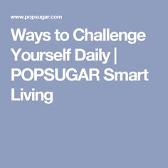 Ways to Challenge Yourself Daily | POPSUGAR Smart Living
