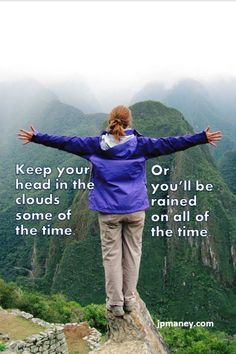 Keep your head in the clouds some of the time - or you'll be rained on all of the time.