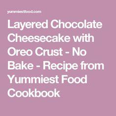 Layered Chocolate Cheesecake with Oreo Crust - No Bake - Recipe from Yummiest Food Cookbook