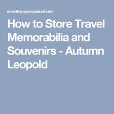 How to Store Travel Memorabilia and Souvenirs - Autumn Leopold