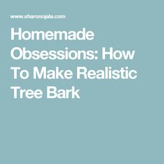 Homemade Obsessions: How To Make Realistic Tree Bark