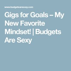 Gigs for Goals – My New Favorite Mindset! | Budgets Are Sexy