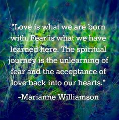 Unlearn the fear.....bring the love back...Thank you Marianne Williamson.