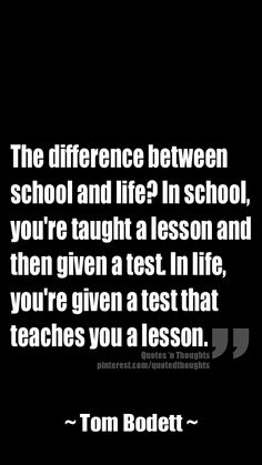 The difference between school and life? In school, you're taught a lesson and then given a test. In life, you're given a test that teaches you a lesson. ~ Tom Bodett