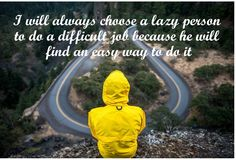 I will always choose a lazy person to do a difficult job because he will find an easy way to do it