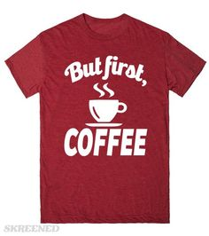 Coffee First | But first, coffee. Then you may proceed with your mundane bullshit. #Skreened