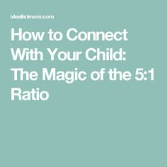 How to Connect With Your Child: The Magic of the 5:1 Ratio