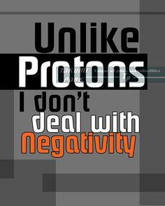 This funny quote art print is called Unlike protons, I dont deal with negativity referring to protons attracting the negatively charge electrons in an