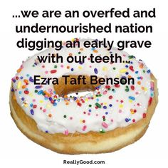 ...we are an overfed and undernourished nation digging an early grave with our teeth... Ezra Taft Benson #quote