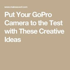 Put Your GoPro Camera to the Test with These Creative Ideas