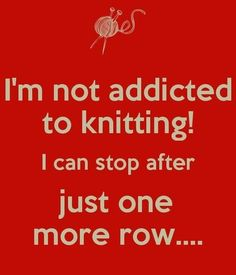 I'm noy addicted to knitting. I can stop after just one more row