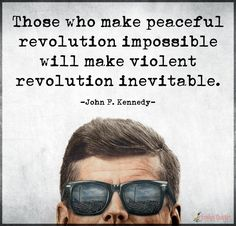 """""""Those who make peaceful revolution impossible will make violent revolution inevitable."""" ~JOHN F. KENNEDY Popular inspirational quotes at EmilysQuotes"""