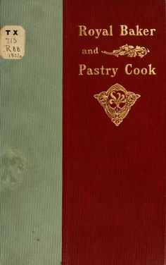 1902 | The Royal Baker and Pastry Cook; a Manual of Practical Cookery | By the Chefs of the New York Cooking School