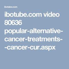 ibotube.com video 80636 popular-alternative-cancer-treatments--cancer-cur.aspx