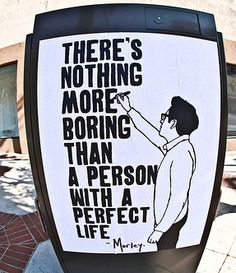 theres nothing more boring than a person with a perfect life <3