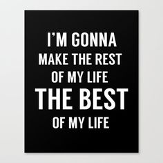 I might put this up at my wedding....  Motivational Quote, Quote Print, I'm Gonna Make The Rest of My Life The Best of My Life, Life Quotes, Home Decor