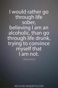 "Quotes on Addiction: ""I would rather go through life sober, believing I am an alcoholic, than go through life drunk, trying to convince myself that I am not."" https://recoveryexperts.com/"