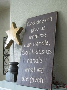 God doesn't give us what we can handle, God helps us handle what we are given!