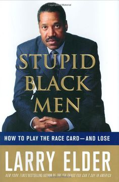 There's something wrong with this picture.    A black man, Larry Elder (whose court show I used to watch on television), is the author of a book entitled: Stupid Black Men.  Let me say it again: Larry Elder, who is black and is the author of this piece of work, has a picture sitting above the words: STUPID BLACK MEN . He appears to have the illness that effects many in the black community. One of the tragic effects of racism: internalized hatred. It's a tragedy.