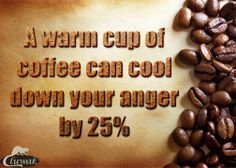 Coffee can decrease anybody's anger level by 25%.
