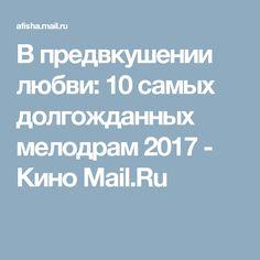 В предвкушении любви: 10 самых долгожданных мелодрам 2017 - Кино Mail.Ru