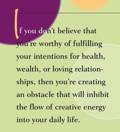 If you don't believe that you're worthy of fulfilling your intentions for health, wealth or loving relationships, then you're creating an obstacle that will inhibit the flow of creative energy into your daily life.~ Dr. Wayne Dyer