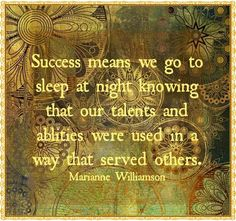 """Success means we go to sleep at night knowing that our talents and abilities were used in a way that served other,"" Marianne Williamson ≈≈"