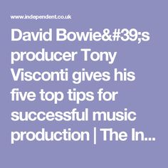 David Bowie's producer Tony Visconti gives his five top tips for successful music production   The Independent