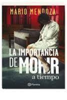 LA IMPORTANCIA DE MORIR A TIEMPO.  Mario Mendoza.  Recomendado por E. Rentas