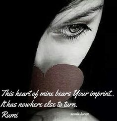 This heart of mine bears Your imprint.. It has nowhere else to turn. #Rumi