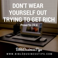 Don't Wear Yourself Out Trying To Get Rich. Proverbs 23:4  http://www.BibleBusinessTips.com