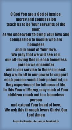 PRAYER FOR HOMELESS PERSONS #pinterest #yearofmercy  O God You are a God of justice, mercy and compassion teach us to be Your servants of the poor, as we endeavour to bring Your love and compassion..........