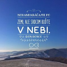 Nohami kráčajte po zemi, ale SRDCOM BUĎTE V NEBI. -- Don Bosco Christ Quotes, Hope Love, True Words, Motto, Pray, Believe, Faith, Motivation, Sayings