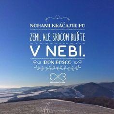 Nohami kráčajte po zemi, ale SRDCOM BUĎTE V NEBI. -- Don Bosco