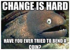 I hate change.