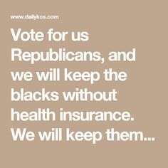 Vote for us Republicans, and we will keep the blacks without health insurance. We will keep them at three-fifths a people.