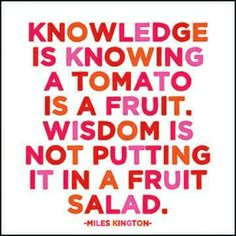 Knowledge is knowing a tomato is a fruit...   I'm not sure why this makes me giggle so much!