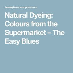 Natural Dyeing: Colours from the Supermarket – The Easy Blues