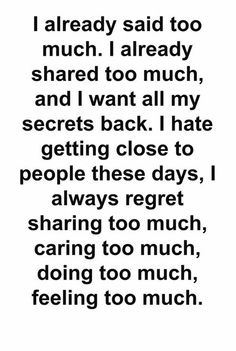 I already said too much. I already shared too much, and I want all my secrets back. I hate getting close to people these days, I always regret sharing too much, caring too much, doing too much, feeling too much.
