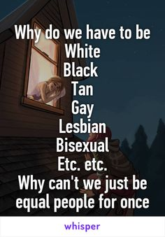 Why do we have to be White Black  Tan Gay Lesbian Bisexual Etc. etc. Why can't we just be equal people for once