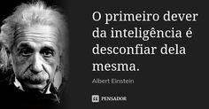 O primeiro dever da inteligência é desconfiar dela mesma. — Albert Einstein
