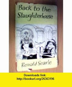 BACK TO THE SLAUGHTERHOUSE RONALD SEARLE ,   ,  , ASIN: B000SDM7SW , tutorials , pdf , ebook , torrent , downloads , rapidshare , filesonic , hotfile , megaupload , fileserve