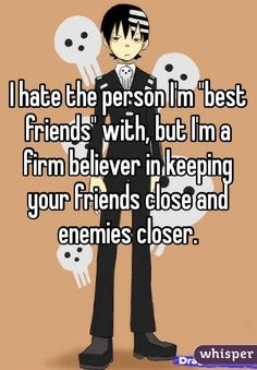 """Someone from Portland posted a whisper, which reads """"I hate the person I'm """"best friends"""" with, but I'm a firm believer in keeping your friends close and enemies closer. Soul Eater, Story Ideas, Enemies, Whisper, Closer, Hate, Best Friends, Believe, Manga"""