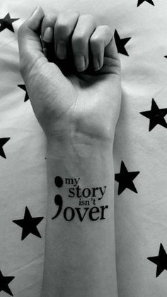 """I think this tattoo actually says it all. Besides a big semicolon tattoo is a message that says """"my story isn't over"""". It's going to be a reminder for you to stay strong when it feels like you're giving up in life."""