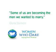 """""""Some of us are becoming the men we wanted to marry."""" - Gloria Steinem   #wordstoliveby #women  http://women-who-dare.com/"""
