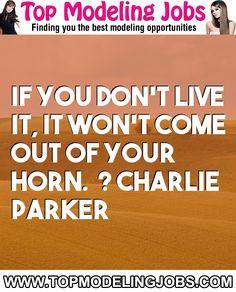If You Don't Live It, It Won't Come Out Of Your Horn.� ? Charlie Parker... URL: http://www.topmodelingjobs.com/ Tags: #modeling #needajob #needmoney #fashion