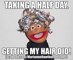 Taking a half day. Getting my hair did! Hair done MEME Funny  https://www.facebook.com/MarianneHawthornePuppet
