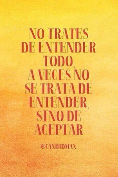 No trates de entender todo, a veces no se trata de entender, sino de aceptar. Do not try to understand everything, sometimes it is not understood, but to accept. Me Quotes, Motivational Quotes, Inspirational Quotes, Quotes En Espanol, More Than Words, Spanish Quotes, Amazing Quotes, True Words, Favorite Quotes